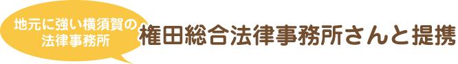 地元に強い横須賀の法律事務所 権田総合法律事務所さんと提携